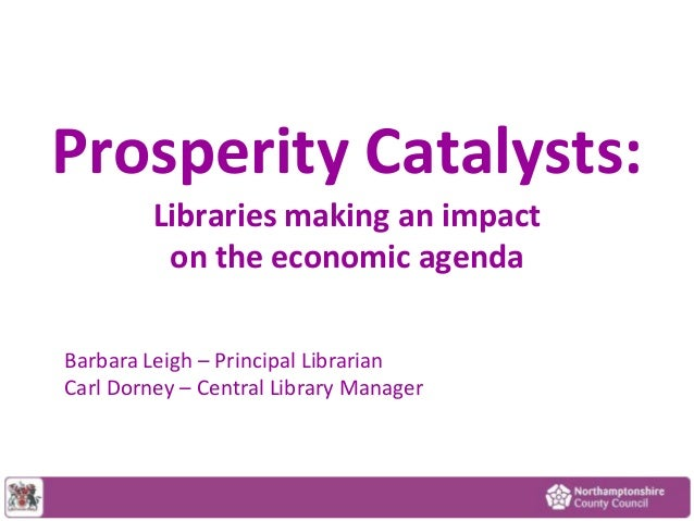 Prosperity Catalysts: Libraries making an impact on the economic agenda Barbara Leigh – Principal Librarian Carl Dorney – ...