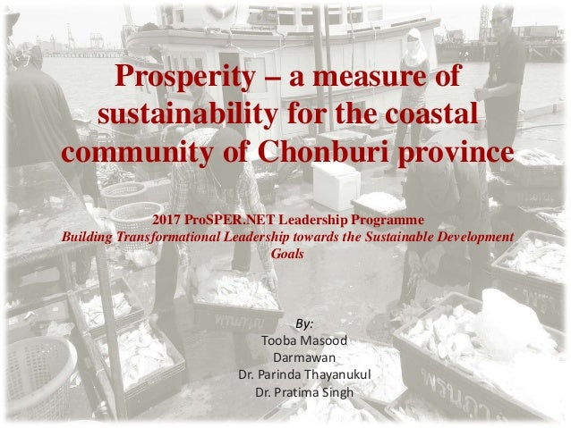 Prosperity – a measure of sustainability for the coastal community of Chonburi province By: Tooba Masood Darmawan Dr. Pari...