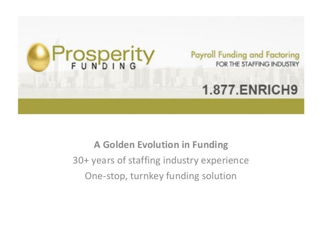 Prosperity Funding, Inc.    A Golden Evolution in Funding30+ years of staffing industry experience  One-stop, turnkey fund...