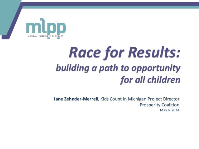 Race for Results: building a path to opportunity for all children Jane Zehnder-Merrell, Kids Count in Michigan Project Dir...