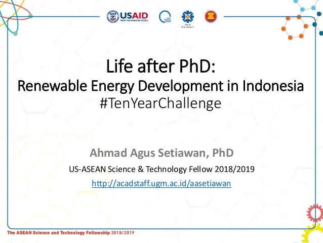 Life after PhD: Renewable Energy Development in Indonesia #TenYearChallenge Ahmad Agus Setiawan, PhD US-ASEAN Science & Te...