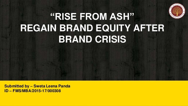 """RISE FROM ASH"" REGAIN BRAND EQUITY AFTER BRAND CRISIS Submitted by – Sweta Leena Panda ID – FMS/MBA/2015-17/000308"