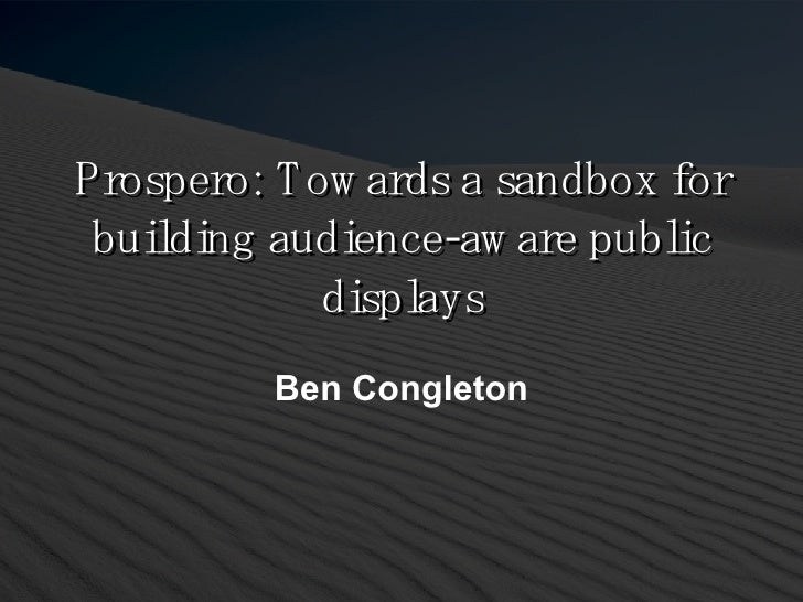 Prospero: Towards a sandbox for building audience-aware public displays Ben Congleton