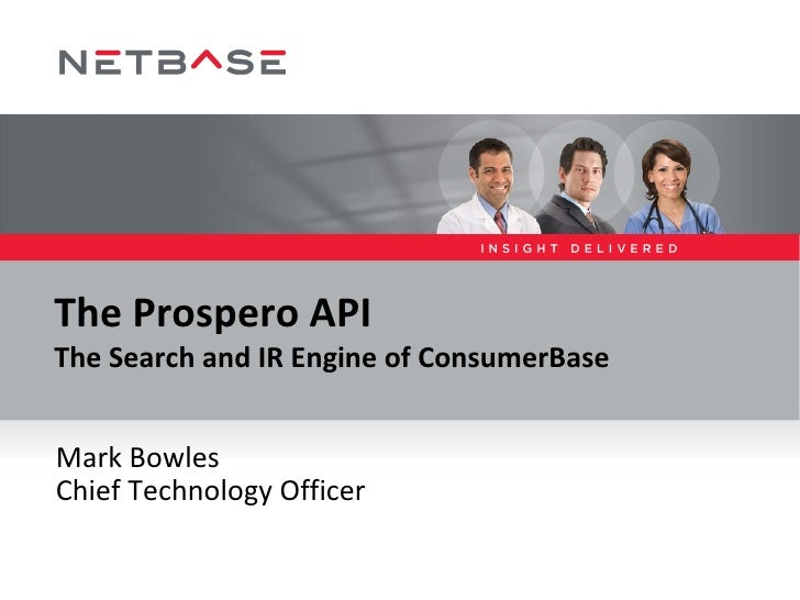 The Prospero API The Search and IR Engine of ConsumerBase Mark Bowles - @mark_e_bowles Chief Technology Officer