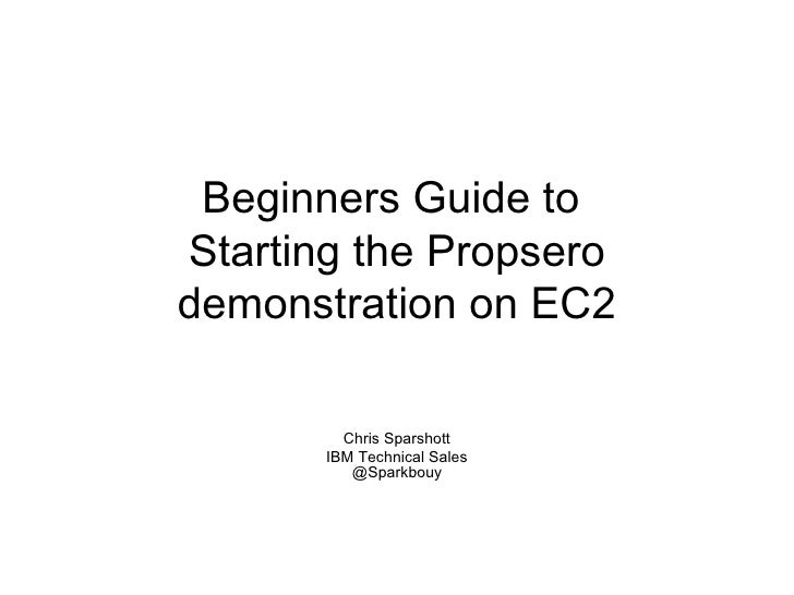 Beginners Guide to Starting the Propsero demonstration on EC2           Chris Sparshott        IBM Technical Sales        ...
