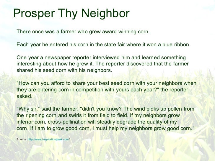Prosper Thy Neighbor There once was a farmer who grew award winning corn. Each year he entered his corn in the state fair ...