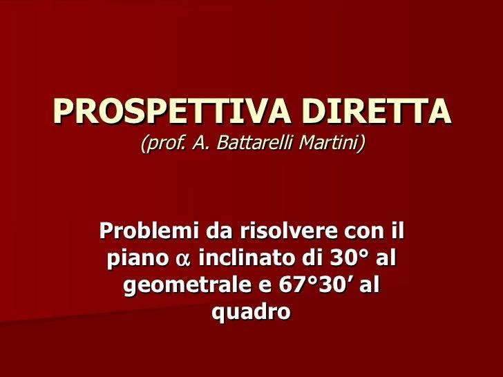 PROSPETTIVA DIRETTA  (prof. A. Battarelli Martini) Problemi da risolvere con il piano    inclinato di 30° al geometrale e...