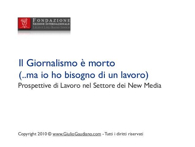 Prospettive di Lavoro nel Settore dei New Media Il Giornalismo è morto (..ma io ho bisogno di un lavoro) Copyright 2010 © ...