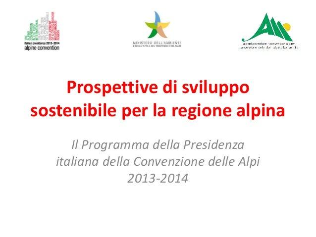 Prospettive di sviluppo sostenibile per la regione alpina Il Programma della Presidenza italiana della Convenzione delle A...