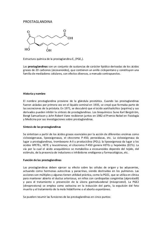 PROSTAGLANDINAEstructura química de la prostaglandina E1 (PGE1).Las prostaglandinas son un conjunto de sustancias de carác...
