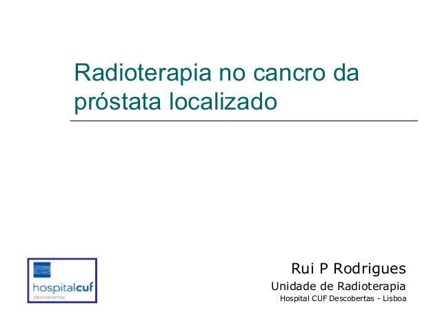 Radioterapia no cancro da próstata localizado  Rui P Rodrigues Unidade de Radioterapia Hospital CUF Descobertas - Lisboa