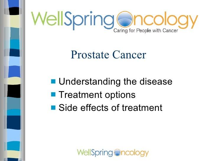 Prostate Cancer <ul><li>Understanding the disease </li></ul><ul><li>Treatment options </li></ul><ul><li>Side effects of tr...