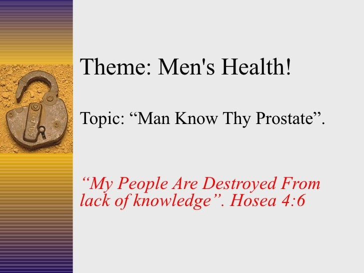 "Theme: Men's Health! Topic: ""Man Know Thy Prostate"". "" My People Are Destroyed From lack of knowledge"". Hosea 4:6"
