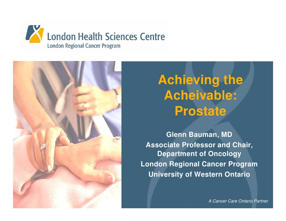 Achieving the      Acheivable:       Prostate        Glenn Bauman, MD  Associate Professor and Chair,     Department of On...
