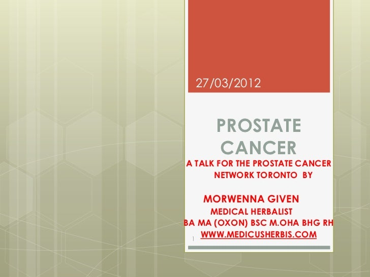 27/03/2012      PROSTATE      CANCERA TALK FOR THE PROSTATE CANCER      NETWORK TORONTO BY   MORWENNA GIVEN     MEDICAL HE...