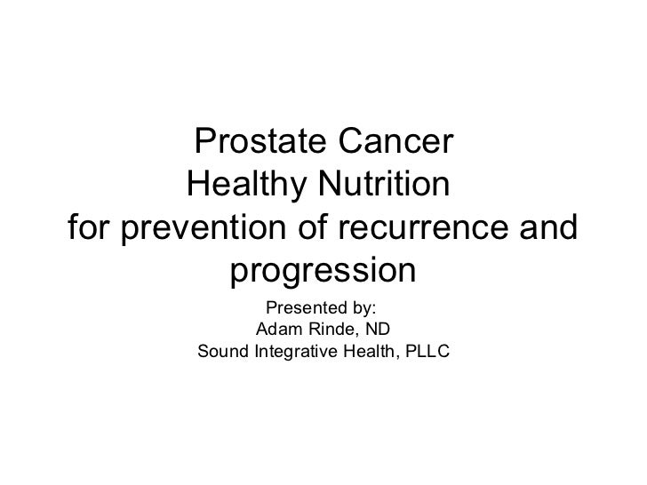 Prostate Cancer Healthy Nutrition  for prevention of recurrence and progression Presented by:  Adam Rinde, ND Sound Integr...