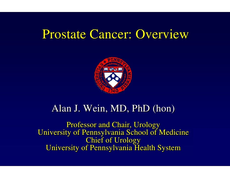 Prostate Cancer: Overview         Alan J. Wein, MD, PhD (hon)          Professor and Chair, Urology University of Pennsylv...