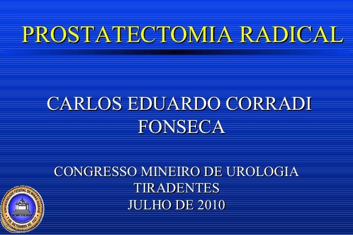 PROSTATECTOMIA RADICAL CARLOS EDUARDO CORRADI FONSECA CONGRESSO MINEIRO DE UROLOGIA TIRADENTES JULHO DE 2010