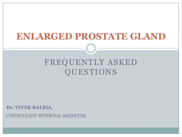 FREQUENTLY ASKED QUESTIONS ENLARGED PROSTATE GLAND Dr. VIVEK BALIGA, CONSULTANT INTERNAL MEDICINE