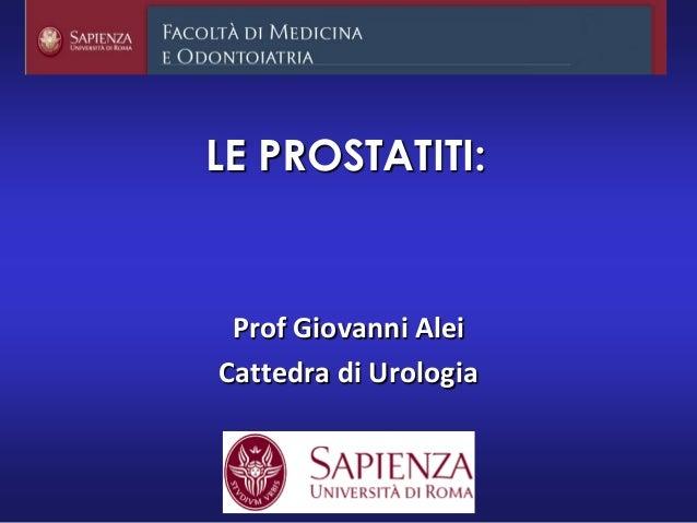 LE PROSTATITI: Prof Giovanni Alei Cattedra di Urologia