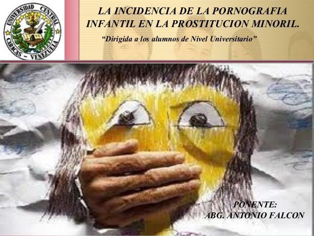 """LA INCIDENCIA DE LA PORNOGRAFIA INFANTIL EN LA PROSTITUCION MINORIL. PONENTE: ABG. ANTONIO FALCON """"Dirigida a los alumnos ..."""