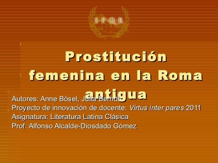 Prostitución femenina en la Roma antigua Autores: Anne Bösel, Julia Berndt Proyecto de innovación de docente:  Virtus inte...