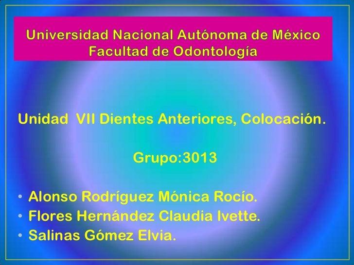 Unidad VII Dientes Anteriores, Colocación.                Grupo:3013• Alonso Rodríguez Mónica Rocío.• Flores Hernández Cla...