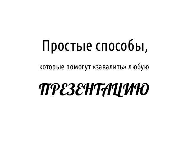 Простые способы,которые помогут «завалить» любуюПРЕЗЕНТАЦИЮ