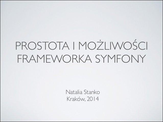 PROSTOTA I MOŻLIWOŚCI  FRAMEWORKA SYMFONY  Natalia Stanko  Kraków, 2014