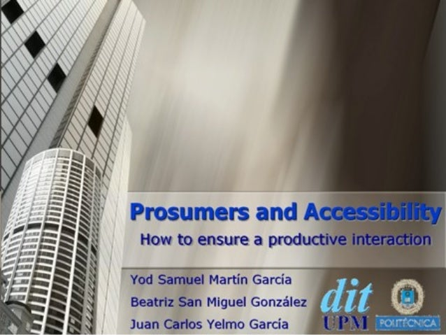 Prosumers and Accessibility How to ensure a productive interaction Yod Samuel Martín García Beatriz San Miguel González Ju...
