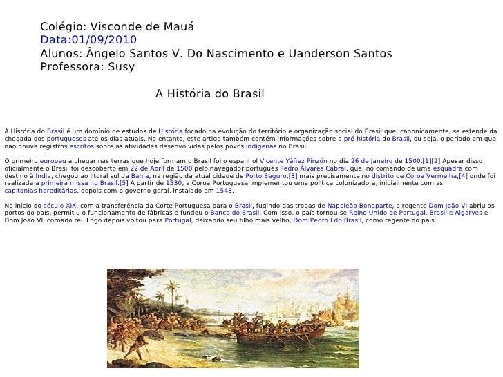A História do  Brasil  é um domínio de estudos de  História  focado na evolução do território e organização social do Bras...