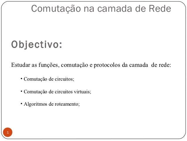 Comutação na camada de Rede    Objectivo:    Estudar as funções, comutação e protocolos da camada de rede:       • Comutaç...