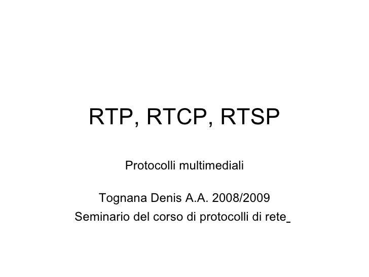 RTP, RTCP, RTSP          Protocolli multimediali      Tognana Denis A.A. 2008/2009 Seminario del corso di protocolli di re...