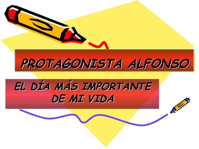 PROTAGONISTA ALFONSO PROTAGONISTA ALFONSO EL DÍA MÁS IMPORTANTE DE MI VIDA