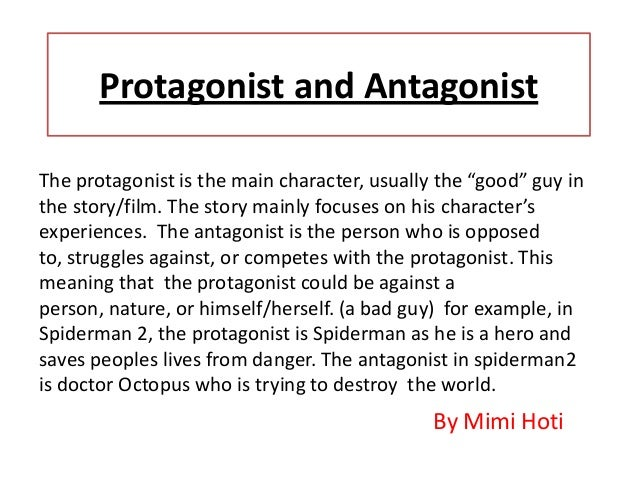 compare protagonist The protagonist or hero of a play, novel, or film is involved in a struggle of some kind, either against someone or something else or even against his or her own emotions so the hero is the first struggler, which is the literal meaning of the greek word prōtagōnistēs.