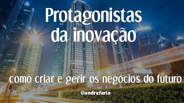 Protagonistas da inovação @andrefaria como criar e gerir os negócios do futuro