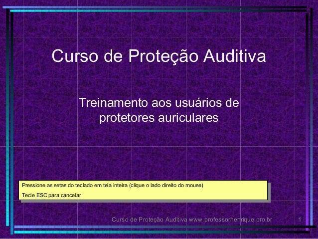 Curso de Proteção Auditiva www.professorhenrique.pro.br 1 Curso de Proteção Auditiva Treinamento aos usuários de protetore...