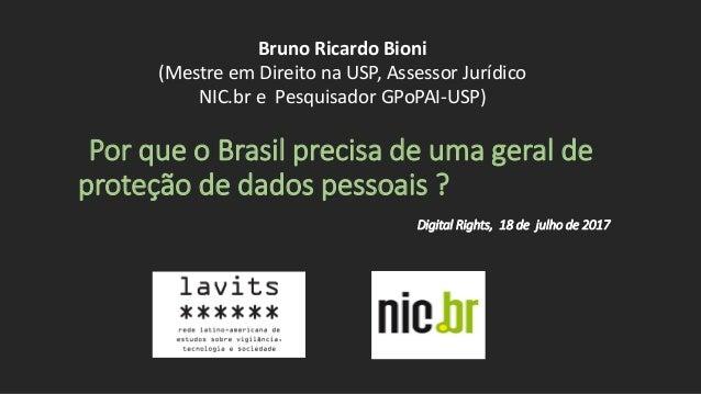 Por que o Brasil precisa de uma geral de proteção de dados pessoais ? Digital Rights, 18 de julho de 2017 Bruno Ricardo Bi...