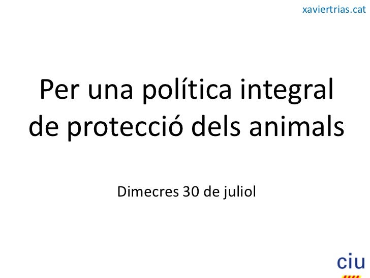 xaviertrias.cat      Per una política integral de protecció dels animals        Dimecres 30 de juliol