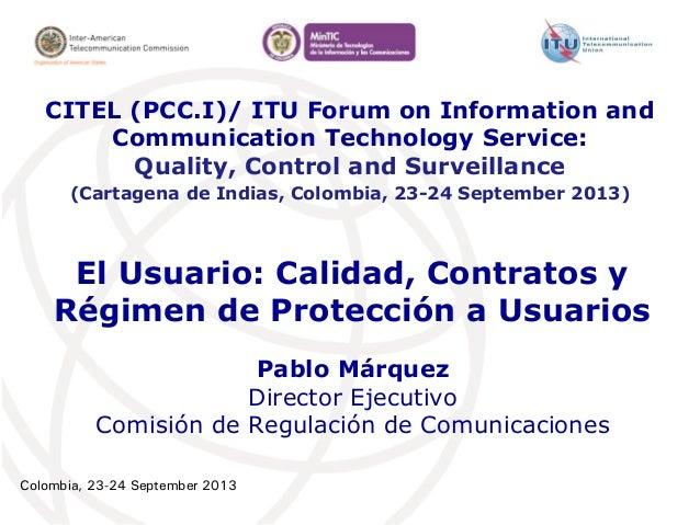 Colombia, 23-24 September 2013 El Usuario: Calidad, Contratos y Régimen de Protección a Usuarios Pablo Márquez Director Ej...