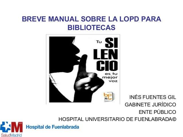 BREVE MANUAL SOBRE LA LOPD PARA BIBLIOTECAS INÉS FUENTES GIL GABINETE JURÍDICO ENTE PÚBLICO HOSPITAL UNIVERSITARIO DE FUEN...
