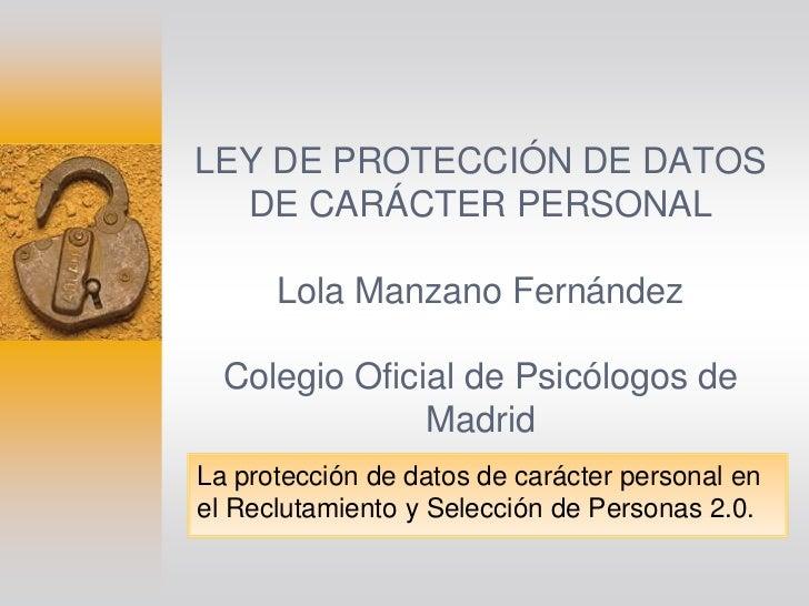 LEY DE PROTECCIÓN DE DATOS  DE CARÁCTER PERSONAL      Lola Manzano Fernández  Colegio Oficial de Psicólogos de            ...