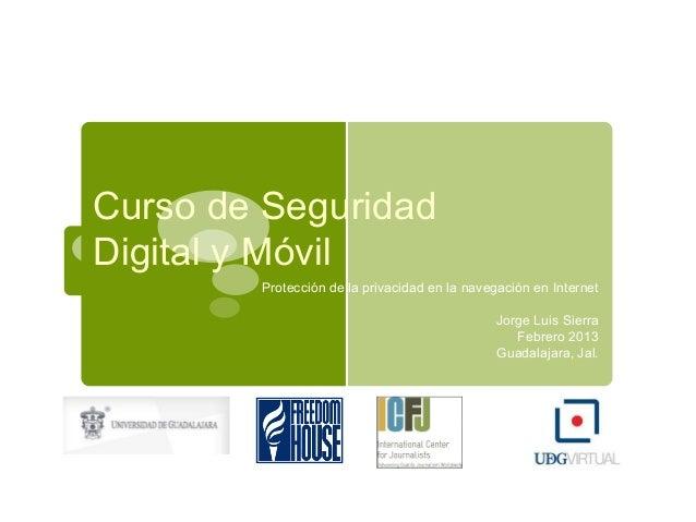 Protección de la privacidad en la navegación en Internet Jorge Luis Sierra Febrero 2013 Guadalajara, Jal. Curso de Segurid...