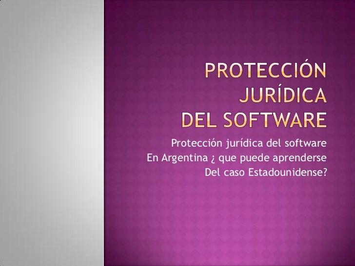 Protección jurídicadel software<br />Protección jurídica del software <br />En Argentina ¿ que puede aprenderse<br />Del c...
