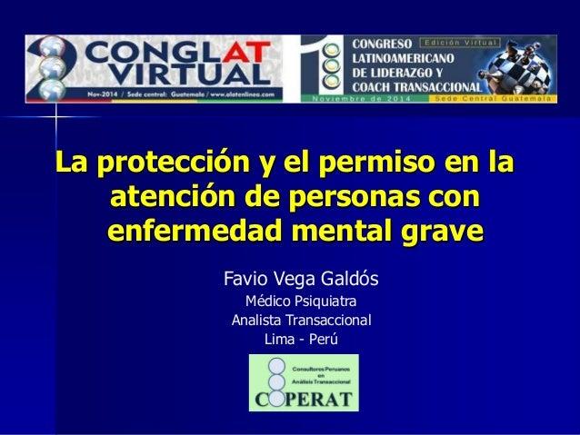 La protección y el permiso en la atención de personas con enfermedad mental grave  Favio Vega Galdós  Médico Psiquiatra  A...