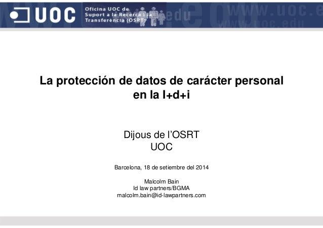 La protección de datos de carácter personal en la I+d+i Dijous de l'OSRT UOC Barcelona, 18 de setiembre del 2014 Malcolm B...
