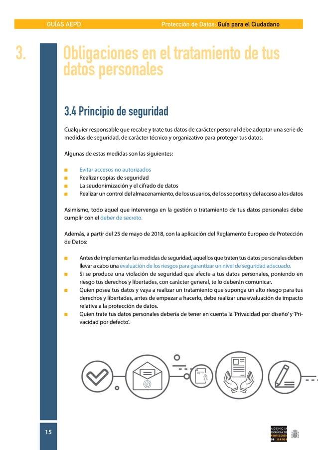 GUÍAS AEPD 15 Protección de Datos: Guía para el Ciudadano 3.4 Principio de seguridad Cualquier responsable que recabe y tr...