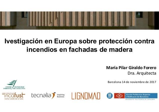 Ivestigación en Europa sobre protección contra incendios en fachadas de madera María Pilar Giraldo Forero Dra. Arquitecta ...
