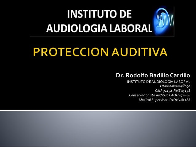 Dr. Rodolfo Badillo Carrillo  INSTITUTO DE AUDIOLOGIA LABORAL  Otorrinolaringólogo  CMP 34132 RNE 15158  Conservacionista ...