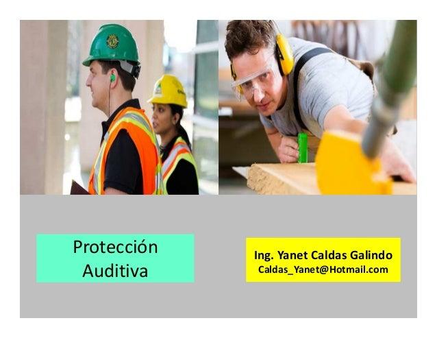 Protección Auditiva Ing. Yanet Caldas Galindo Caldas_Yanet@Hotmail.com